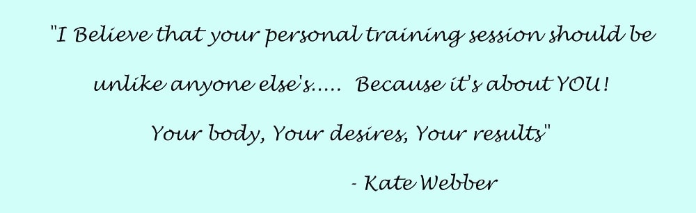 I believe that your personal training session should be unlike anyone else's..... Because it's about you! Your body, Your desires, Your results. - Kate Webber